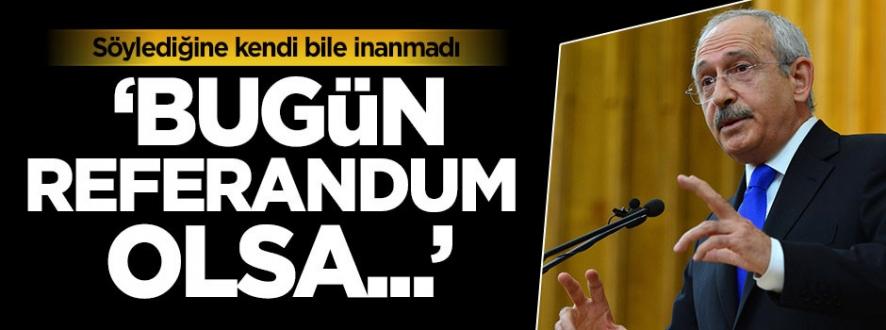 Kılıçdaroğlu: Bugün referandum olsa...